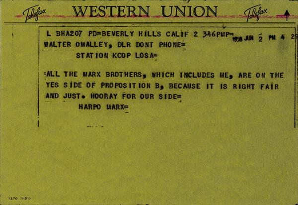 "Telegram from Harpo Marx to Walter O'MalleyHarpo Marx, the ""silent"" Marx brother, sends a June 2, 1958 telegram to Walter O'Malley regarding the ""Proposition B"" vote in the City of Los Angeles the next day."
