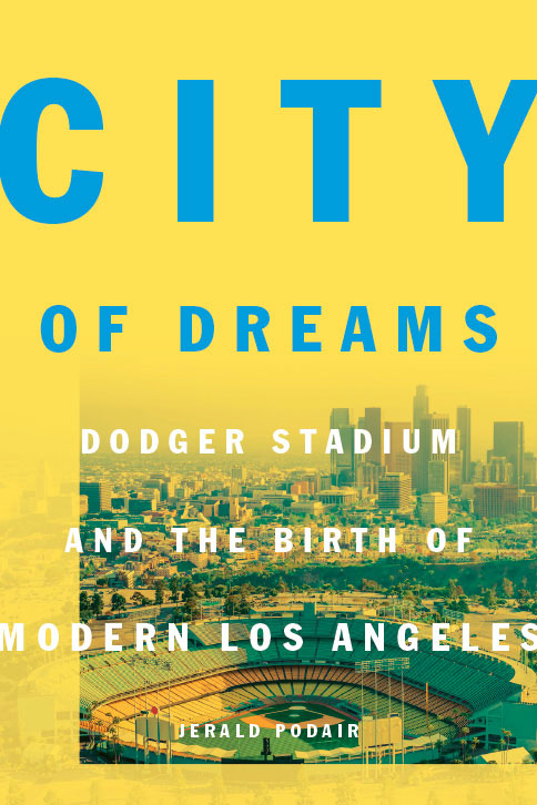 Excerpted from CITY OF DREAMS: Dodger Stadium and the Birth of Modern Los Angeles by Jerald Podair. Copyright © 2017 by Princeton University Press. Reprinted by permission.