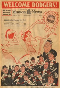"The Los Angeles Mirror News published a special souvenir edition welcoming the Dodgers and included caricatures of Dodgers players and owner Walter O'Malley, as well as delighted fans with open arms. Los Angeles Mayor Norris Poulson had proclaimed ""Welcome Dodger Week"" beginning on April 13."